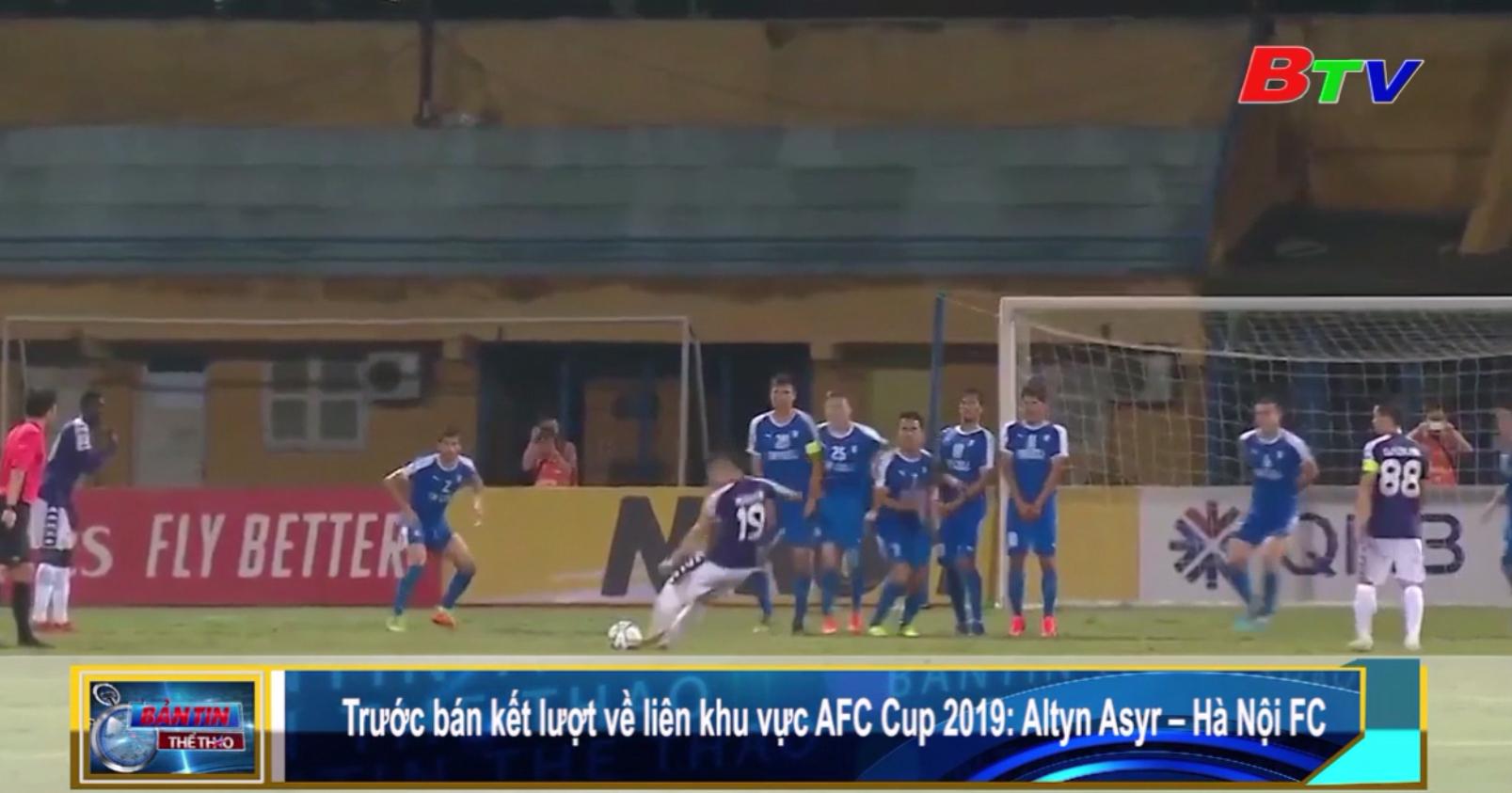 Trước bán kết lượt về liên khu vực AFC Cup 2019 (Altyn Asyr - Hà Nội FC)